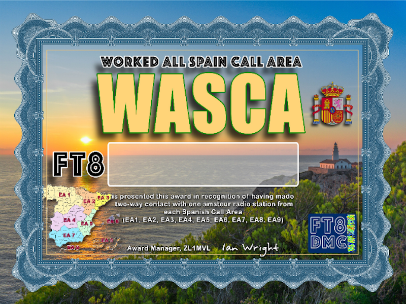 WASCA Award Manager ZL1MVL In recognition of international two-way FT8 amateur radio communication, the FT8 Digital Mode Club (FT8DMC) issues Worked-All-Spain-Call-Area certificates to amateur radio stations of the world. Qualification for the FT8 WASCA award is based on an examination by the FT8 WASCA Award Manager, from QSOs that the applicant has made contacts with one amateur radio station from each Spanish Call Area ( EA1, EA2, EA3, EA4, EA5, EA6, EA7, EA8, EA9) . All contacts must be made from the same country. Band endorsements for 6, 10, 12, 15, 17, 20, 30, 40, 80 and 160m available.