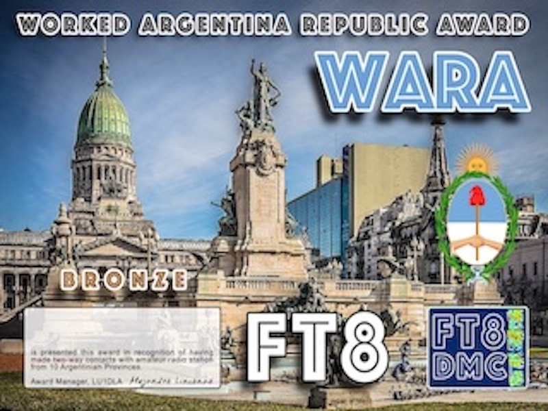 WARA Award Manager LU1DLA In recognition of international two-way FT8 amateur radio communication, the FT8 Digital Mode Club (FT8DMC) issues Worked-Argentina-Republic-Award certificates to amateur radio stations of the world. Qualification for the FT8 WARA award is based on an examination by the FT8 WARA Award Manager, from QSOs that the applicant has made contacts with one amateur radio station from each Argentinian Province. All contacts must be made from the same country. Band endorsements for 6, 10, 12, 15, 17, 20, 30, 40, 80 and 160m available. Following levels available: Bronze 10, Silver 20, Gold ALL (25) Argentinian Provinces worked.