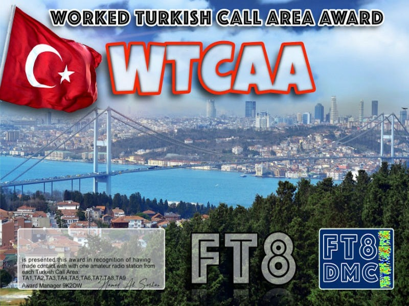 WTCAA Award Manager 9K2OW In recognition of international two-way FT8 amateur radio communication, the FT8 Digital Mode Club (FT8DMC) issues Worked-All-Turkish-Call-Area certificates to amateur radio stations of the world. Qualification for the FT8 WACCA award is based on an examination by the FT8 WTCAA Award Manager, from QSOs that the applicant has made contacts with one amateur radio station from each Turkish Call Area: TA1,TA2,TA3,TA4,TA5,TA6,TA7,TA8,TA9 All contacts must be made from the same country. Band endorsements for 2, 4, 6, 10, 12, 15, 17, 20, 30, 40, 60, 80 and 160m available.