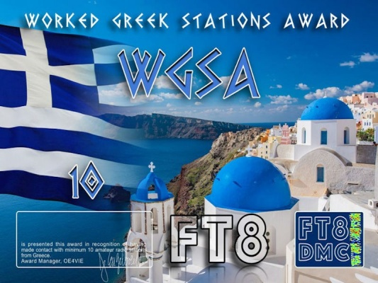 WGSA Award Manager OE4VIE In recognition of international two-way FT8 amateur radio communication, the FT8 Digital Mode Club (FT8DMC) issues Worked-Greek-Stations-Award certificates to amateur radio stations and SWL of the world. Qualification for the FT8 WGSA award is based on an examination by the FT8 WGSA Award Manager. The applicant has to prove that he has made contact with at least 10 different amateur radio stations from Greece. All contacts must be made from the same country (DXCC entity). Levels: CLASS III:10 Stations worked CLASS II: 25 Stations worked CLASS I: 50 Stations worked