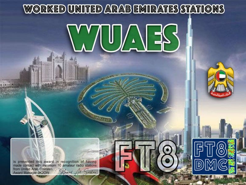WUAES Award Manager 9K2OW In recognition of international two-way FT8 amateur radio communication, the FT8 Digital Mode Club (FT8DMC) issues Worked-UAE-Stations certificates to amateur radio stations of the world. Qualification for the FT8 WUAES award is based on an examination by the FT8 WUAES Award Manager, from QSOs that the applicant has to prove that he has made contact with at least 10 different amateur radio stations from the United Arab Emirates. All contacts must be made from the same country. Band endorsements for 2, 4, 6, 10, 12, 15, 17, 20, 30, 40, 60, 80 and 160m available.