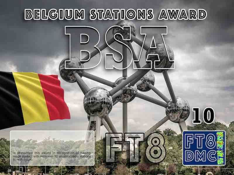BSA Award Manager DJ6OI In recognition of international two-way FT8 amateur radio communication, the FT8 Digital Mode Club (FT8DMC) issues Belgium-Stations-Award certificates to amateur radio stations and SWL of the world. Qualification for the FT8 BSA award is based on an examination by the FT8 BSA Award Manager. The applicant has to prove that he has made contact with at least 10 different amateur radio stations from Belgium. All contacts must be made from the same country (DXCC entity). Levels: CLASS III:10 Stations worked CLASS II: 25 Stations worked CLASS I: 50 Stations worked