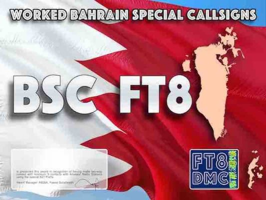 BSC Award Manager A92AA In recognition of international two-way FT8 amateur radio communication, the FT8 Digital Mode Club (FT8DMC) issues Worked-Bahrain-Special-Callsigns certificates to amateur radio stations of the world. Qualification for the FT8 BSC award is based on an examination by the FT8 BSC Award Manager, from QSOs that the applicant has made with minimum 5 contacts with amateur radio stations using the special Prefix A91. All contacts must be made from the same country.Following levels available: Bonze 5, Silver 10, Gold 15, Platinum 20