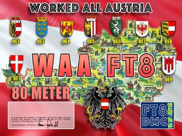 WAA Award Manager OE1SGU In recognition of international two-way FT8 amateur radio communication, the FT8 Digital Mode Club (FT8DMC) issues Worked-All-Austria certificates to amateur radio stations of the world. Qualification for the FT8 WAA award is based on an examination by the FT8 WAA Award Manager, from QSOs that the applicant has made with amateur radio stations from all 9 federal counties ( OE1, OE2, OE3, OE4, OE5, OE6, OE7, OE8, OE9 ) in the Republic of Austria . All contacts must be made from the same country. Band endorsements for 6, 10, 12, 15, 17, 20, 30, 40, 60, 80 and 160m available.