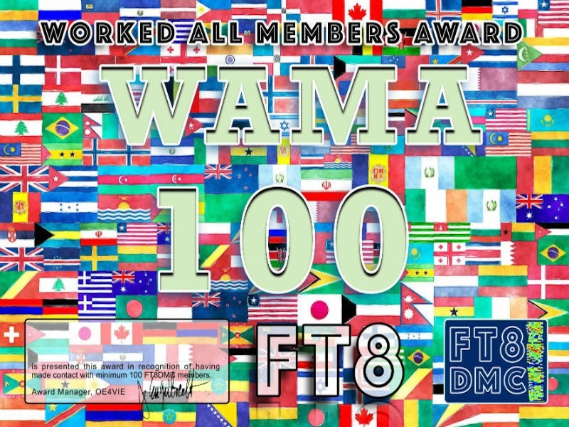 WAMA Award Manager OE4VIE In recognition of international two-way FT8 amateur radio communication, the FT8 Digital Mode Club (FT8DMC) issues Worked-All-Members-Award certificates to amateur radio stations and SWL of the world. Qualification for the FT8 WAMA award is based on an examination by the FT8 WAMA Award Manager. The applicant has to prove that he has made contact with at least 100 different FT8DMC members. All contacts must be made from the same country (DXCC entity). Levels: 100, 200, 300, 400, 500, 600, 700, 800, 900, 1000, 2000, 3000, 4000, 5000, 6000, 7000, 8000, 9000, 10000, 11000, 12000, 13000, 14000, 15000