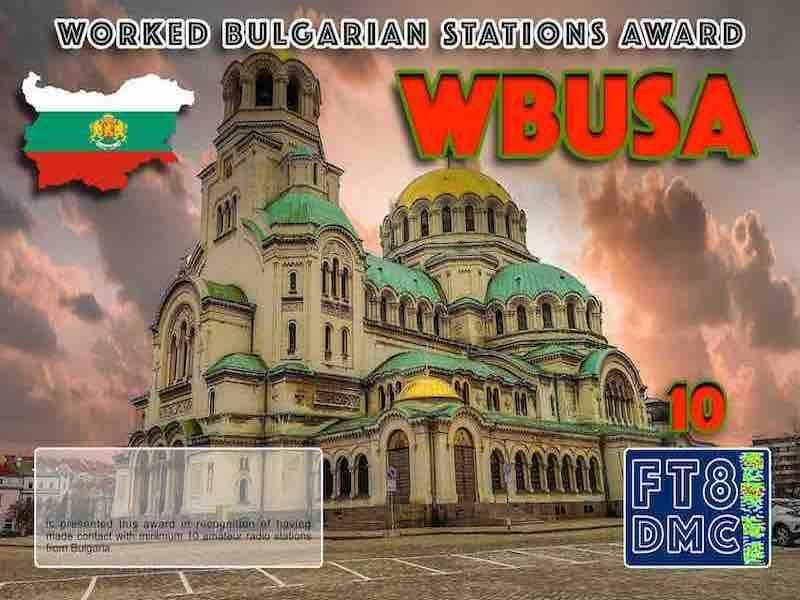 WBUSA Award Manager OE1SGU In recognition of international two-way FT8 amateur radio communication, the FT8 Digital Mode Club (FT8DMC) issues Worked-Bulgarian-Stations-Award certificates to amateur radio stations and SWL of the world. Qualification for the FT8 WBUSA award is based on an examination by the FT8 WBUSA Award Manager. The applicant has to prove that he has made contact with at least 10 different amateur radio stations from Bulgaria. All contacts must be made from the same country (DXCC entity). Levels: CLASSIII: 10Stationsworked CLASS II: 25 Stations worked CLASS I: 50 Stations worked