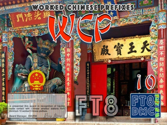 WCP Award Manager DM2RM In recognition of international two-way FT8 amateur radio communication, the FT8 Digital Mode Club (FT8DMC) issues Worked-Chinese-Prefixes certificates to amateur radio stations of the world. Qualification for the FT8 WCP award is based on an examination by the FT8 WCP Award Manager, from QSOs that the applicant has made contact with Chinese amateur stations from minimum 10 worked Chinese Prefixes. All contacts must be made from the same country. Band endorsements for 2,4, 6, 10, 12, 15, 17, 20, 30, 40, 60, 80 and 160m available. Levels: 10, 20, 30