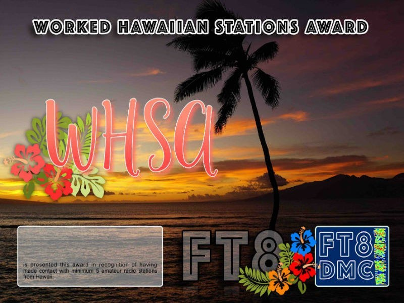 WHSA Award Manager OE4VIE In recognition of international two-way FT8 amateur radio communication, the FT8 Digital Mode Club (FT8DMC) issues Worked-Hawaiian-Stations-Award certificates to amateur radio stations and SWL of the world. Qualification for the FT8 WHSA award is based on an examination by the FT8 WHSA Award Manager. The applicant has to prove that he has made contact with at least 5 different amateur radio stations from Hawaii. All contacts must be made from the same country (DXCC entity). Levels 5, 10, 15